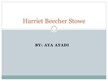 BY: AYA AYADI Harriet Beecher Stowe. Biography She was born on June 14, 1811 at Litchfield, Connecticut Her parents had nine children and she was the.