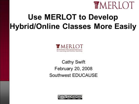 Copyright MERLOT Use MERLOT to Develop Hybrid/Online Classes More Easily Cathy Swift February 20, 2008 Southwest EDUCAUSE.