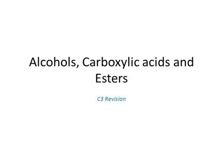 Alcohols, Carboxylic acids and Esters C3 Revision.