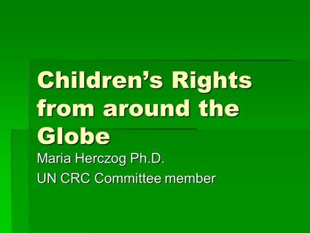 Children's Rights from around the Globe Maria Herczog Ph.D. UN CRC Committee member.