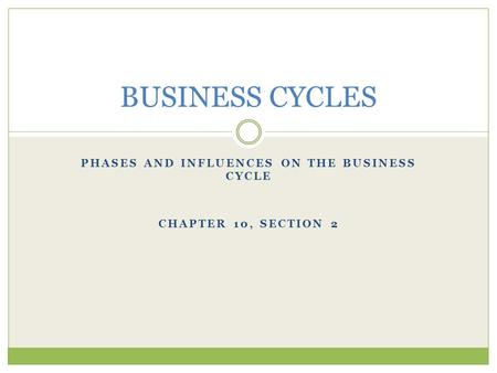 Phases and Influences on the Business Cycle CHAPTER 10, Section 2