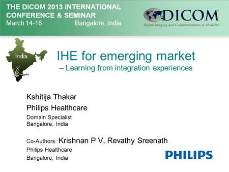 THE DICOM 2013 INTERNATIONAL CONFERENCE & SEMINAR March 14-16Bangalore, India IHE for emerging market – Learning from integration experiences Kshitija.
