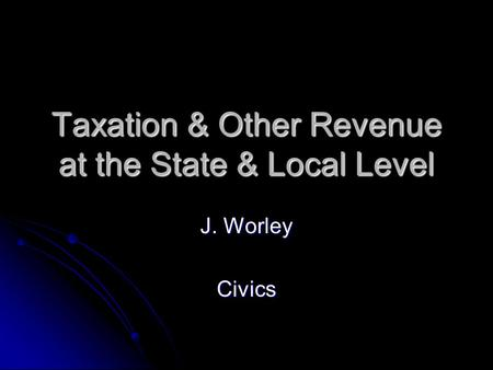 Taxation & Other Revenue at the State & Local Level J. Worley Civics.