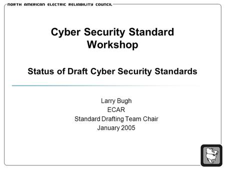 Cyber Security Standard Workshop Status of Draft Cyber Security Standards Larry Bugh ECAR Standard Drafting Team Chair January 2005.