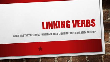 LINKING VERBS WHEN ARE THEY HELPING? WHEN ARE THEY LINKING? WHEN ARE THEY ACTION?