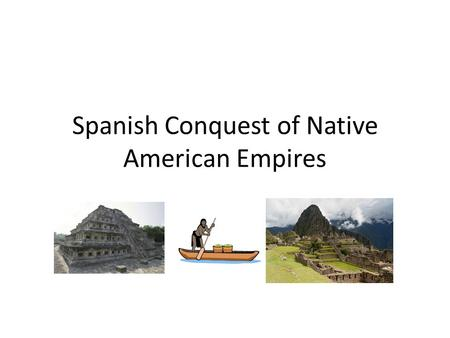 Spanish Conquest of Native American Empires. Consequences of the Conflict Aztec and Inca Empires were destroyed Native people and the Spanish that settled.