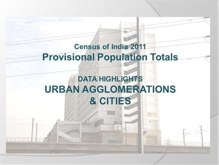 Census of India 2011 Provisional Population Totals DATA HIGHLIGHTS URBAN AGGLOMERATIONS & CITIES.