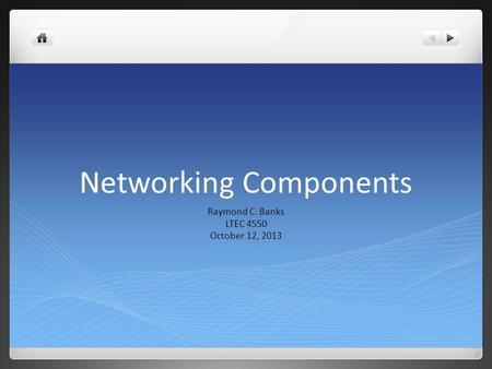 Networking Components Raymond C. Banks LTEC 4550 October 12, 2013.