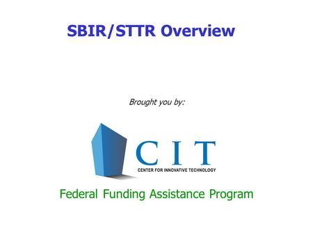 SBIR/STTR Overview Brought you by: Federal Funding Assistance Program.