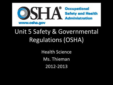 Unit 5 Safety & Governmental Regulations (OSHA) Health Science Ms. Thieman 2012-2013.