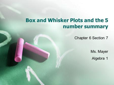 Box and Whisker Plots and the 5 number summary Chapter 6 Section 7 Ms. Mayer Algebra 1.