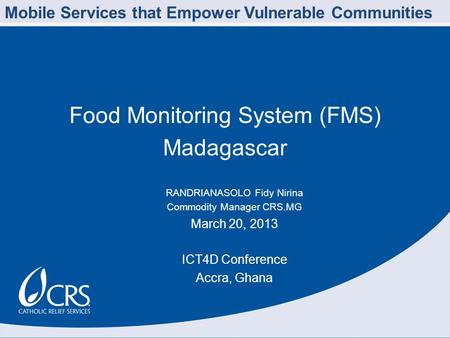 Food Monitoring System (FMS) Madagascar RANDRIANASOLO Fidy Nirina Commodity Manager CRS.MG March 20, 2013 ICT4D Conference Accra, Ghana Mobile Services.