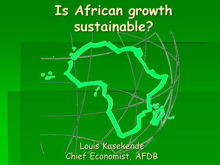 Is African growth sustainable? Louis Kasekende Chief Economist, AFDB.