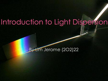  Light- A wave motion and contains many different wavelengths which represent the different colours  Dispersion- The way light is split up into the.