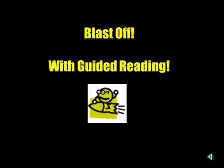 Blast Off! With Guided Reading! Our astronauts are ready to blast off to independent reading and beyond. Before blast off you must follow the launching.