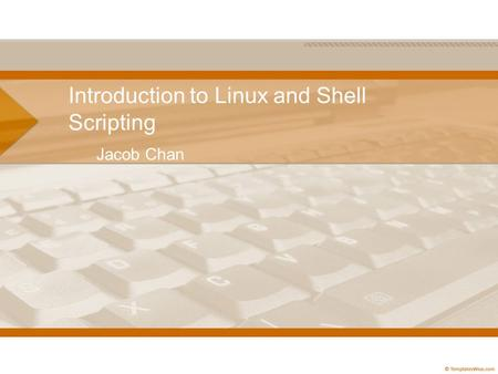 Introduction to Linux and Shell Scripting Jacob Chan.
