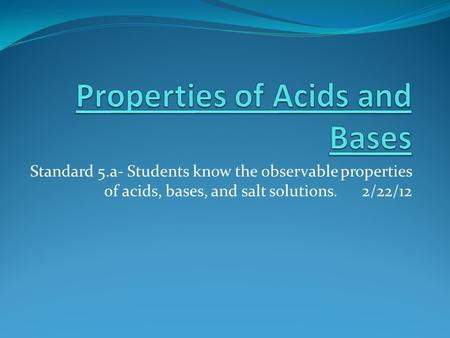 Standard 5.a- Students know the observable properties of acids, bases, and salt solutions. 2/22/12.