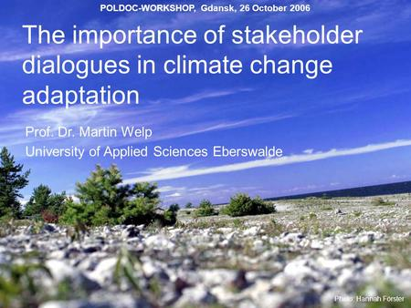 The importance of stakeholder dialogues in climate change adaptation Prof. Dr. Martin Welp University of Applied Sciences Eberswalde Photo: Hannah Förster.