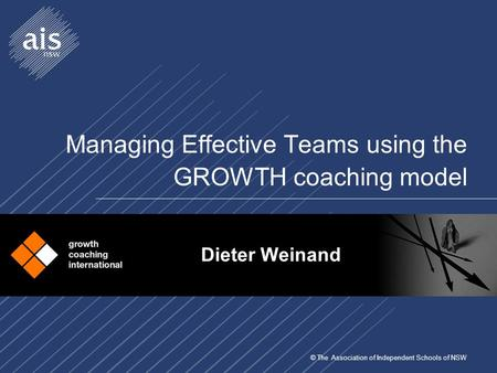 © The Association of Independent Schools of NSW Managing Effective Teams using the GROWTH coaching model Dieter Weinand.