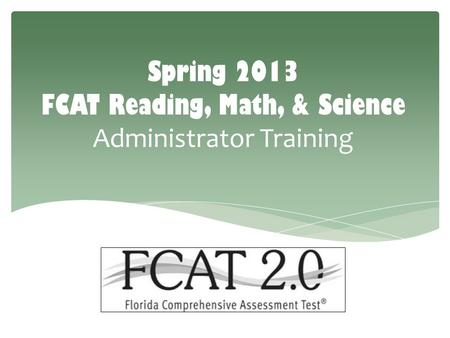 Spring 2013 FCAT Reading, Math, & Science Administrator Training.