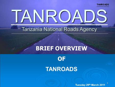 1 Tanzania National Roads Agency TANROADS BRIEF OVERVIEW OF TANROADS Tuesday 29 th March 2011 Thursday 17 th June. 2010.