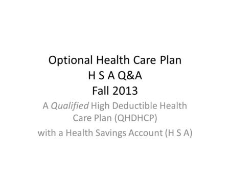Optional Health Care Plan H S A Q&A Fall 2013 A Qualified High Deductible Health Care Plan (QHDHCP) with a Health Savings Account (H S A)