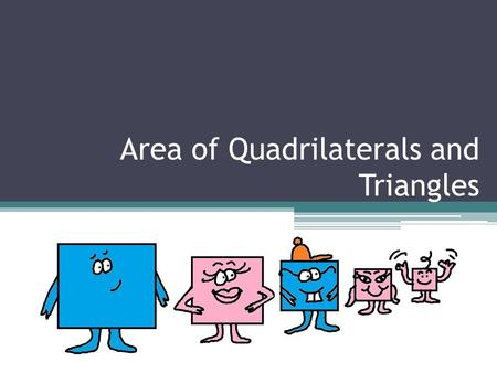 Area of Quadrilaterals and Triangles. What is a quadrilateral? Any polygon with four sides and four vertices (or corners) All sides must be straight.