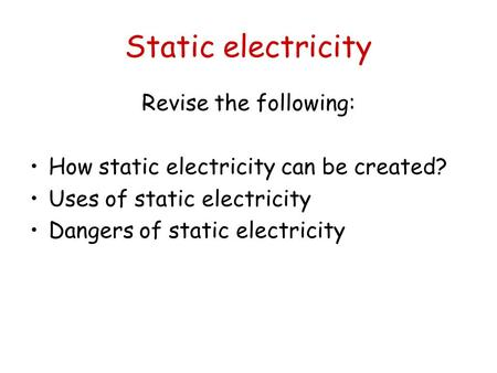 Static electricity Revise the following: How static electricity can be created? Uses of static electricity Dangers of static electricity.