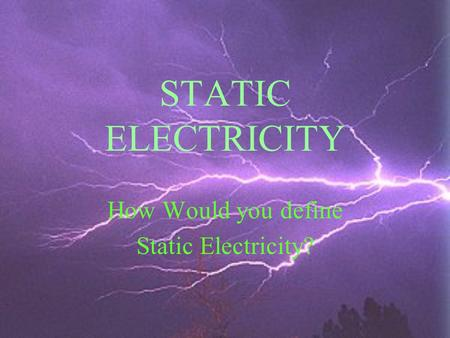 STATIC ELECTRICITY How Would you define Static Electricity?