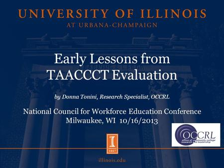 Early Lessons from TAACCCT Evaluation by Donna Tonini, Research Specialist, OCCRL National Council for Workforce Education Conference Milwaukee, WI 10/16/2013.