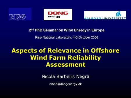 Aspects of Relevance in Offshore Wind Farm Reliability Assessment Nicola Barberis Negra 2 nd PhD Seminar on Wind Energy in Europe Risø.