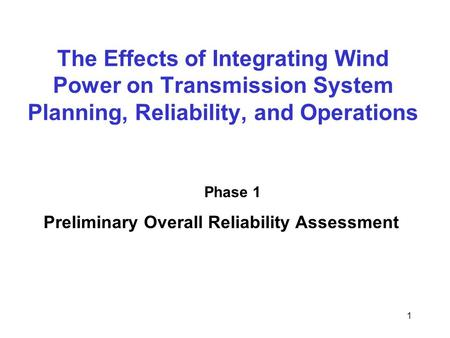 1 The Effects of Integrating Wind Power on Transmission System Planning, Reliability, and Operations Phase 1 Preliminary Overall Reliability Assessment.