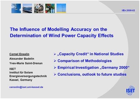 I/En 2006-02 The Influence of Modelling Accuracy on the Determination of Wind Power Capacity Effects Cornel Ensslin Alexander Badelin Yves-Marie Saint-Drenan.