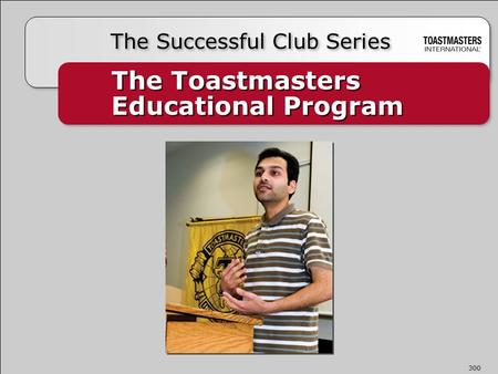 The Toastmasters Educational Program The <strong>Successful</strong> Club Series 300.