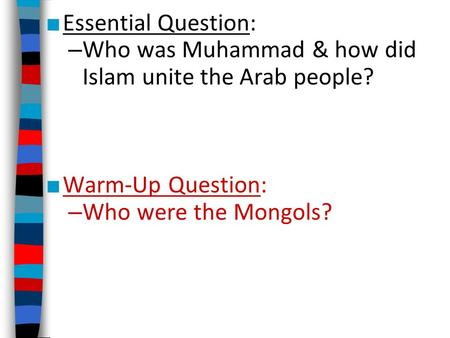 Essential Question: Who was Muhammad & how did Islam unite the Arab people? Warm-Up Question: Who were the Mongols?