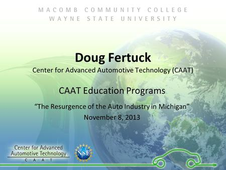 "Doug Fertuck Center for Advanced Automotive Technology (CAAT) CAAT Education Programs ""The Resurgence of the Auto Industry in Michigan"" November 8, 2013."