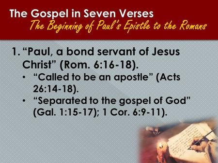 "1.""Paul, a bond servant of Jesus Christ"" (Rom. 6:16-18). ""Called to be an apostle"" (Acts 26:14-18). ""Separated to the gospel of God"" (Gal. 1:15-17); 1."