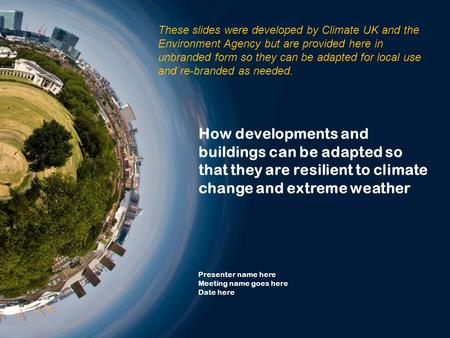 How developments and buildings can be adapted so that they are resilient to climate change and extreme weather Presenter name here Meeting name goes here.