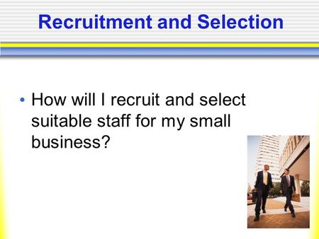 Recruitment and Selection How will I recruit and select suitable staff for my small business?