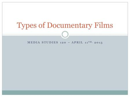 MEDIA STUDIES 120 – APRIL 11 TH, 2013 Types of Documentary Films.