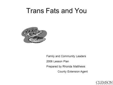 Trans Fats and You Family and Community Leaders 2006 Lesson Plan Prepared by Rhonda Matthews County Extension Agent.