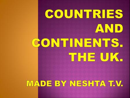 Countries and continents. The UK. MADE BY Neshta t.v.