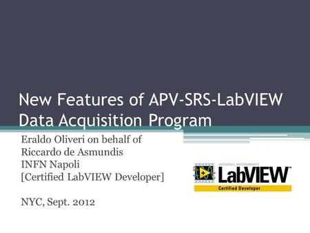 New Features of APV-SRS-LabVIEW Data Acquisition Program Eraldo Oliveri on behalf of Riccardo de Asmundis INFN Napoli [Certified LabVIEW Developer] NYC,