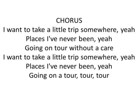 CHORUS I want to take a little trip somewhere, yeah Places I've never been, yeah Going on tour without a care I want to take a little trip somewhere,