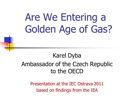 Are We Entering a Golden Age of Gas? Karel Dyba Ambassador of the Czech Republic to the OECD Presentation at the IEC Ostrava 2011 based on findings from.