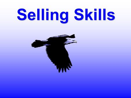 Selling Skills About Training… ¶New information ¶Reinforcement of positives ¶Recognition of negatives Learning comes in 3 forms: