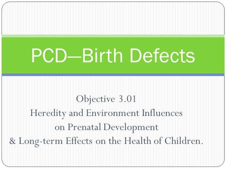PCD—Birth Defects Objective 3.01 Heredity and Environment Influences