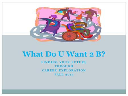 What Do U Want 2 B? FINDING YOUR FUTURE THROUGH CAREER EXPLORATION FALL 2013.