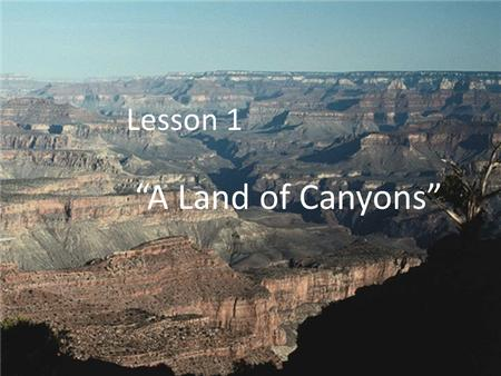 "Lesson 1 ""A Land of Canyons"". The Colorado River did what? Wore away rock and helped carve out the Grand Canyon The Colorado River carried sand, gravel,"