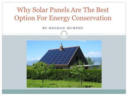 BY MEGHAN MURPHY Why Solar Panels Are The Best Option For Energy Conservation.